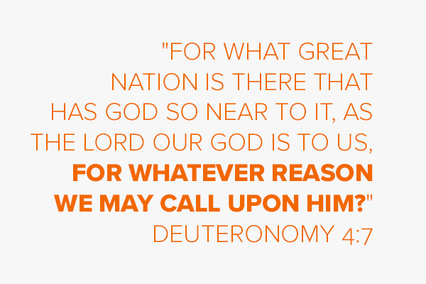 """""""For what great nation is there that has God so near to it, as the LORD our God is to us, for whatever reason we may call upon Him?"""" Deuteronomy 4:7"""