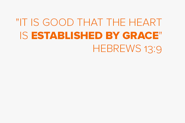 """""""It is good that the heart is established by Grace"""" Hebrews 13:9"""